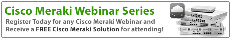 Register today for a Meraki Webinar and receive a FREE Meraki Solution for Attending!